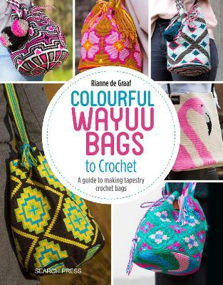 Colourful Wayuu Bags to Crochet : A Guide to Making Tapestry Crochet Bags