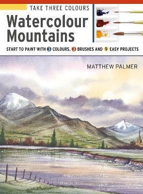 Take Three Colours: Watercolour Mountains : Start to Paint with 3 Colours, 3 Brushes and 9 Easy Projects