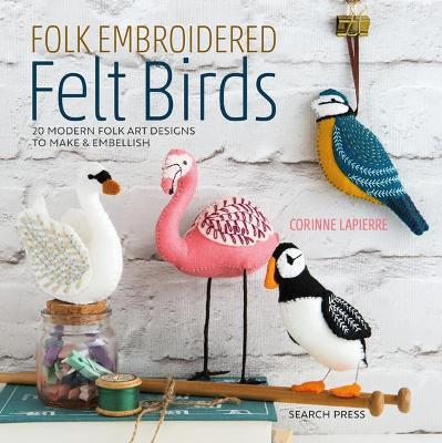 Folk Embroidered Felt Birds : 20 Modern Folk Art Designs to Make & Embellish