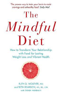 The Mindful Diet : How to Transform Your Relationship to Food for Lasting Weight Loss and Vibrant Health – Ruth Wolever