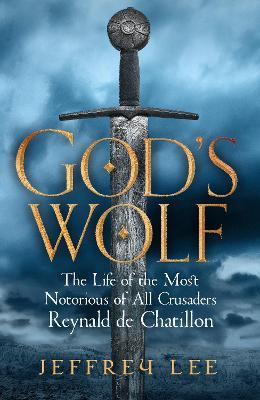 God's Wolf : The Life of the Most Notorious of All Crusaders: Reynald de Chatillon
