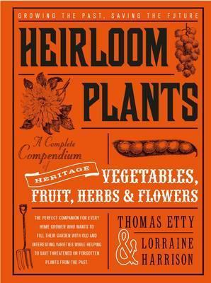 Heirloom Plants : A Complete Compendium of Heritage Vegetables, Fruit, Herbs &..Flowers