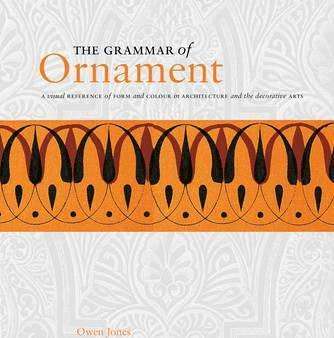The Grammar of Ornament  A Visual Reference of Form and Colour in Architecture and the Decorative Arts