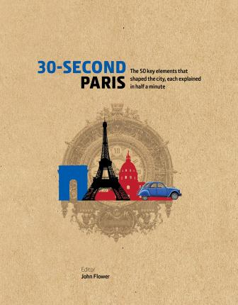 30-Second Paris : The 50 key elements that shaped the city, each explained in half a minute