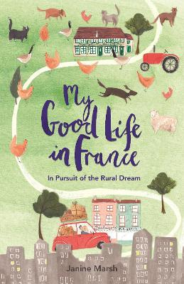 My Good Life in France : In Pursuit of the Rural Dream