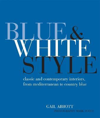 Blue and White Style : Classic and Contemporary Interiors from Mediterranean to Country Blue