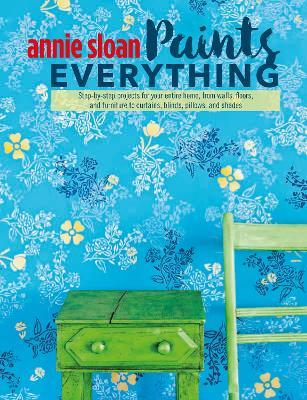 Annie Sloan Paints Everything : Step-by-Step Projects for Your Entire Home, from Walls, Floors, and Furniture, to Curtains, Blinds, Pillows, and Shades