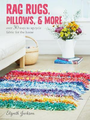Rag Rugs, Pillows, and More : Over 30 Ways to Upcycle Fabric for the Home