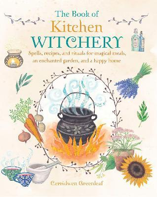 The Book of Kitchen Witchery : Spells, Recipes, and Rituals for Magical Meals, an Enchanted Garden, and a Happy Home