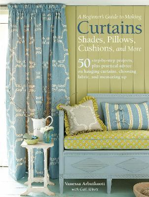 A Beginner's Guide to Making Curtains, Shades, Pillows, Cushions, and More : 50 Step-by-Step Projects, Plus Practical Advice on Hanging Curtains, Choosing Fabric, and Measuring Up