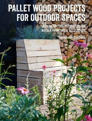 Pallet Wood Projects for Outdoor Spaces : 35 Contemporary Projects for Garden Furniture & Accessories