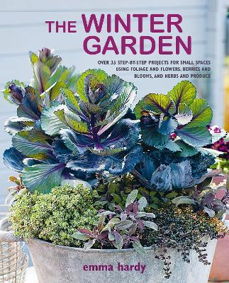 The Winter Garden : Over 35 Step-by-Step Projects for Small Spaces Using Foliage and Flowers, Berries and Blooms, and Herbs and Produce