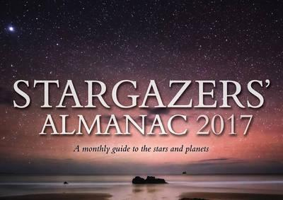 Stargazers' Almanac: A Monthly Guide to the Stars and Planets 2017 : 2017