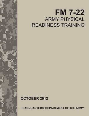 Army Physical Readiness Training : The Official U.S. Army Field Manual FM 7-22 – Army Training Doctrine and Command