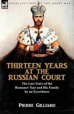 Thirteen Years at the Russian Court : the Last Years of the Romanov Tsar and His Family by an Eyewitness
