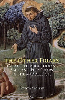 The Other Friars  The Carmelite, Augustinian, Sack and Pied Friars in the Middle Ages