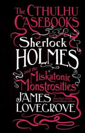 The Cthulhu Casebooks - Sherlock Holmes and the Miskatonic