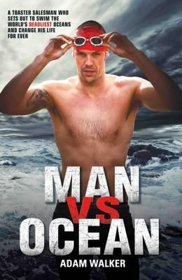 Man vs Ocean : A Toaster Salesman Who Sets Out to Swim the World's Deadliest Oceans and Change His Life For Ever