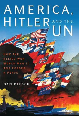 America, Hitler and the UN: How the Allies Won World War II and Forged a Peace