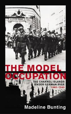 The Model Occupation : The Channel Islands Under German Rule, 1940-1945