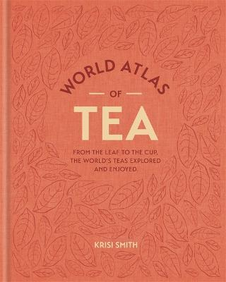 World Atlas of Tea  From the leaf to the cup, the world's teas explored and enjoyed