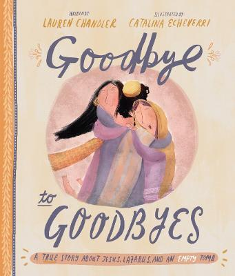 Goodbye to Goodbyes : A True Story about Jesus, Lazarus, and an Empty Tomb
