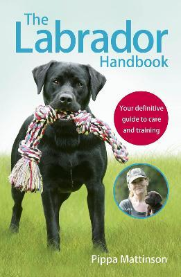 The Labrador Handbook : The definitive guide to training and caring for your Labrador