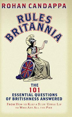 Rules Britannia  The 101 Essential Questions of Britishness Answered - From How to Keep a Stiff Upper Lip to Who Ate All the Pies