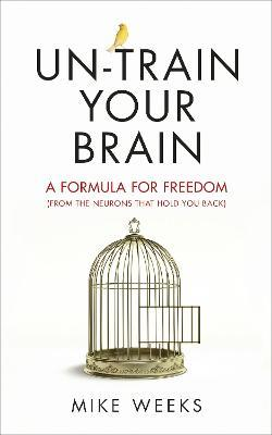 Un-train Your Brain: A formula for freedom (from the neurons that hold you back)