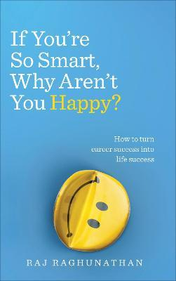 If You're So Smart, Why Aren't You Happy? : How to turn career success into life success