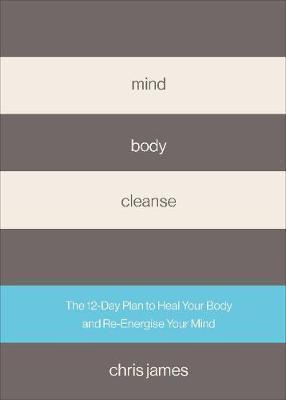 Mind Body Cleanse : The 12 Day Plan to Heal Your Body and Re-Energise Your Mind