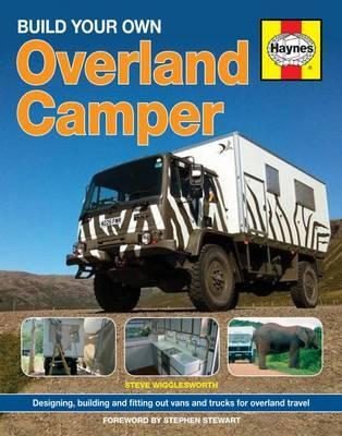 Build Your Own Overland Camper : Designing, building and kitting out vans and trucks for overland travel