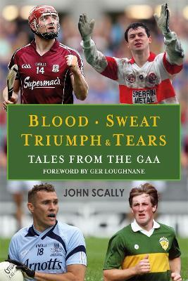 Blood, Sweat, Triumph and Tears : Tales from the GAA