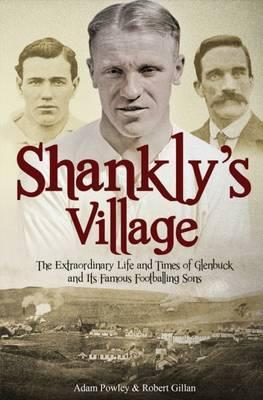 The Shankly's Village: The Extraordinary Life and Times of Glenbuck and its Famous Sons