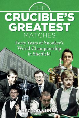 The Crucible's Greatest Matches : Forty Years of Snooker's World Championship in Sheffield