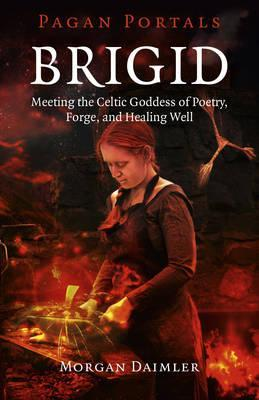 Brigid : Meeting the Celtic Goddess of Poetry, Forge, and Healing Well