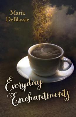 Everyday Enchantments - Musings on Ordinary Magic & Daily Conjurings