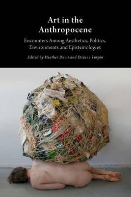 Art in the Anthropocene: Encounters Among Aesthetics, Politics, Environments and Epistemologies 2015 Cover Image