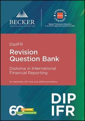DipIFR - Diploma in International Financial Reporting (December 2017 and June 2018 Exams): Revision Question Bank