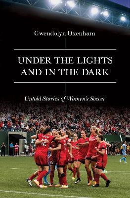 Under the Lights and In the Dark : Untold Stories of Women's Soccer