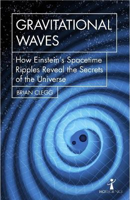 Gravitational Waves : How Einstein's spacetime ripples reveal the secrets of the universe