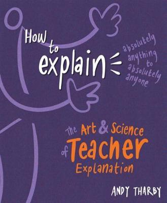 How to Explain Absolutely Anything to Absolutely Anyone : The art and science of teacher explanation