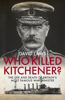 Who Killed Kitchener? : The Life and Death of Britain's Most Famous War Minister