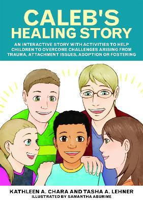 Calebs Healing Story An Interactive With Activities To Help Children Overcome Challenges Arising From Trauma Attachment Issues