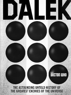 Doctor Who: Dalek : The Astounding Untold History of the Greatest Enemies of the Universe