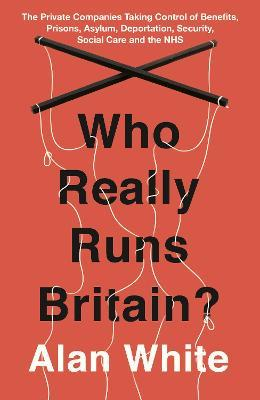Who Really Runs Britain?  The Private Companies Taking Control of Benefits, Prisons, Asylum, Deportation, Security, Social Care and the NHS