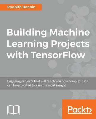 Building Machine Learning Projects with TensorFlow : Rodolfo Bonnin