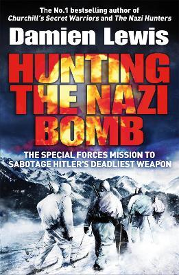 Hunting the Nazi Bomb : The Special Forces Mission to Sabotage Hitler's Deadliest Weapon