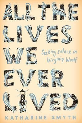 All the Lives We Ever Lived : Seeking Solace in Virginia Woolf