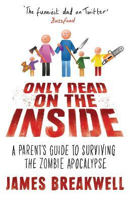 Only Dead on the Inside : A Parent's Guide to Surviving the Zombie Apocalypse